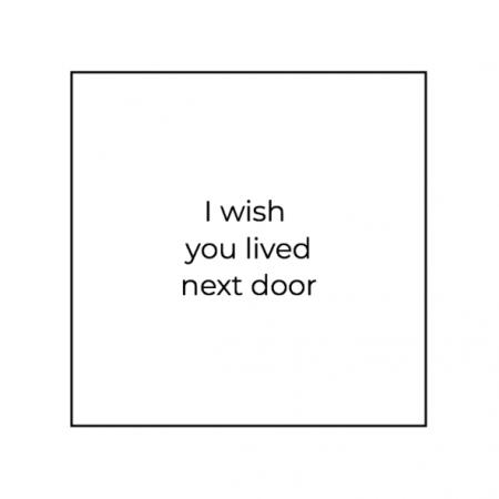 I wish you lived next door